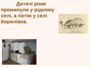 Дитячі роки проминули у рідному селі, а потім у селі Кирилівка. Оселя Шевчен