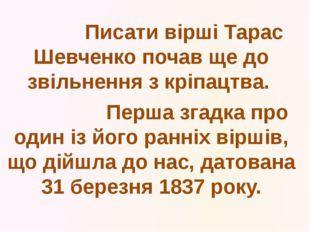 Писати вірші Тарас Шевченко почав ще до звільнення з кріпацтва. Перша згадка