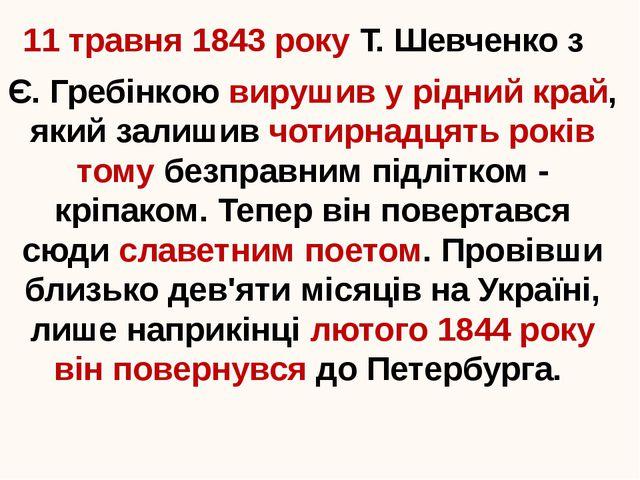 11 травня 1843 року Т. Шевченко з Є. Гребінкою вирушив у рідний край, який за...