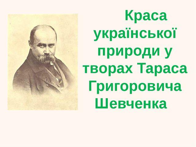 Краса української природи у творах Тараса Григоровича Шевченка