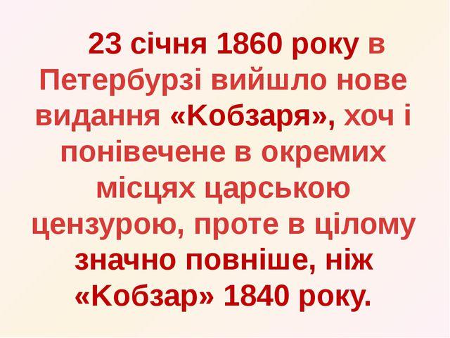 23 січня 1860 року в Петербурзі вийшло нове видання «Kобзаря», хоч і понівеч...