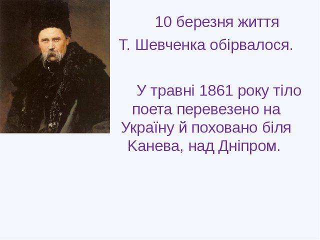 10 березня життя Т. Шевченка обірвалося. У травні 1861 року тіло поета перев...