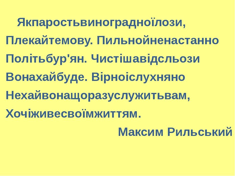 Якпаростьвиноградноїлози, Плекайтемову. Пильнойненастанно Політьбур'ян. Чист...