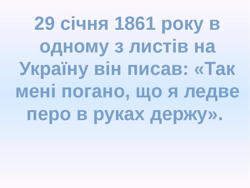 29 січня 1861 року в одному з листів на Україну він писав: «Так мені погано,...