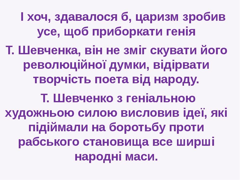 І хоч, здавалося б, царизм зробив усе, щоб приборкати генія Т. Шевченка, він...