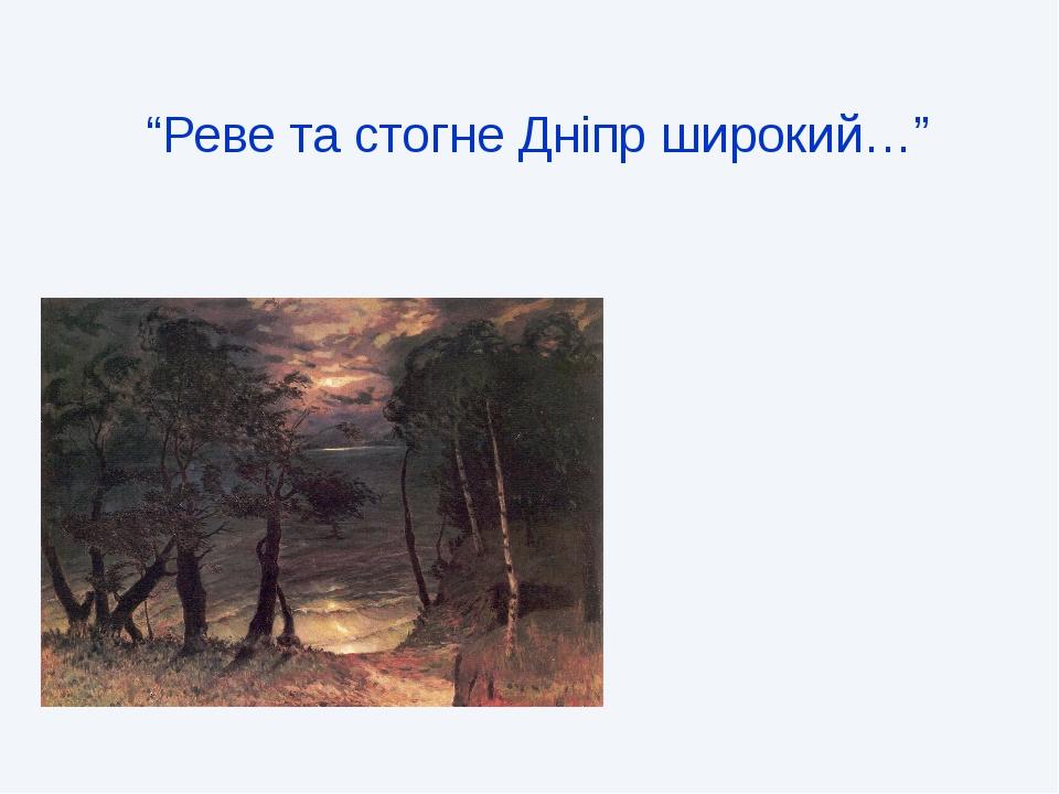 """""""Реве та стогне Дніпр широкий…"""" Назва вірша – пісні"""