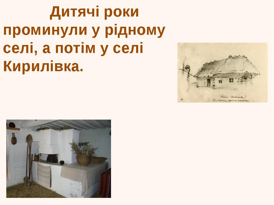 Дитячі роки проминули у рідному селі, а потім у селі Кирилівка. Оселя Шевчен...