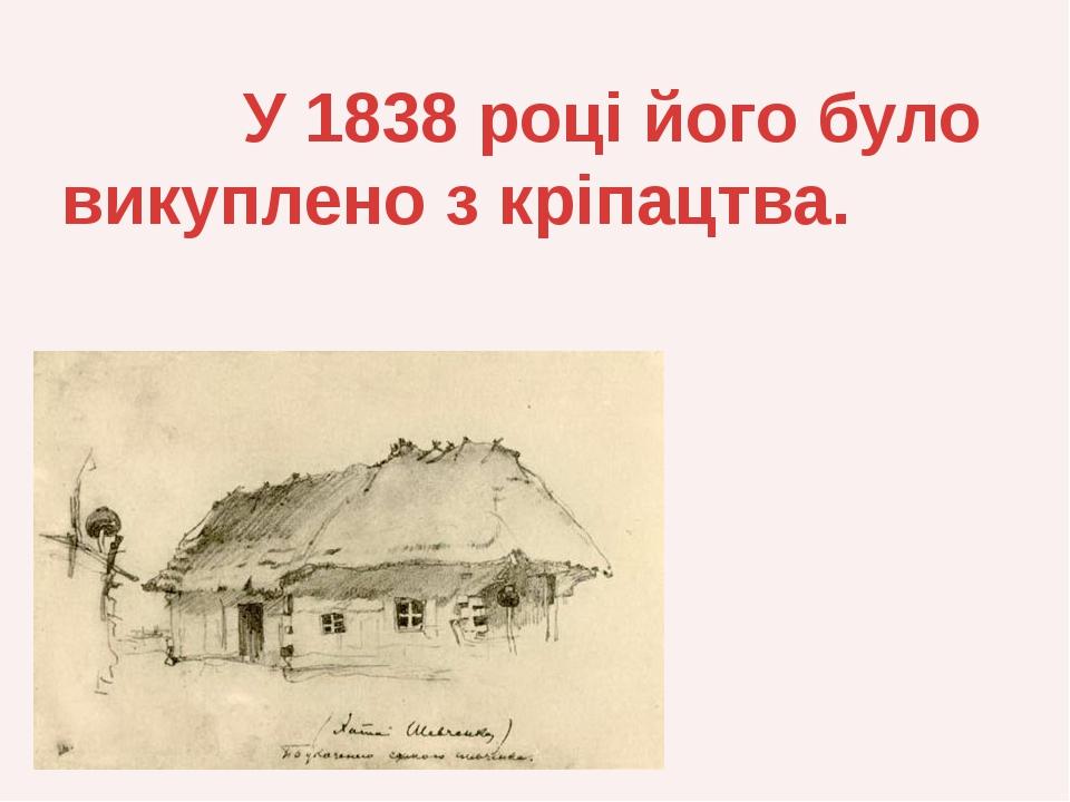 У 1838 році його було викуплено з кріпацтва.