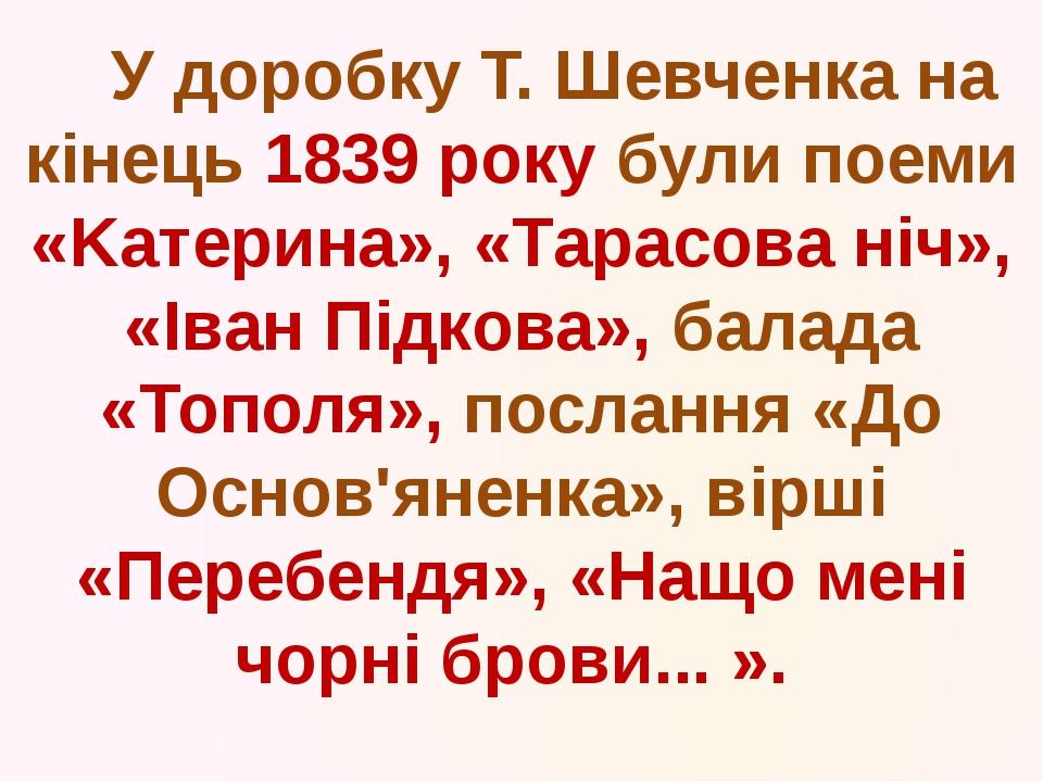 У доробку Т. Шевченка на кінець 1839 року були поеми «Kатерина», «Тарасова н...