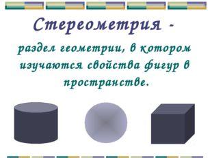 Стереометрия - раздел геометрии, в котором изучаются свойства фигур в простра