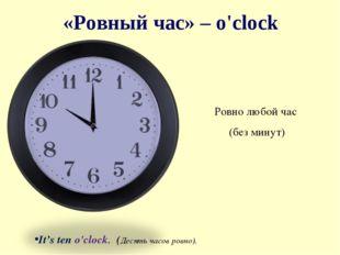 «Ровный час» – o'clock Ровно любой час (без минут)  It's ten o'clock. (Десят