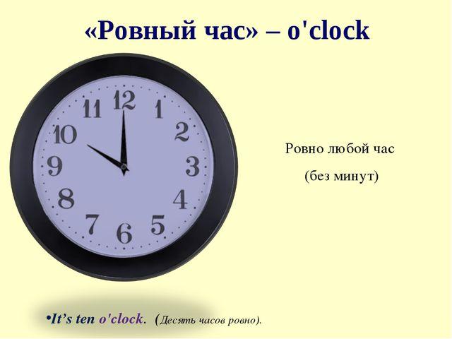 «Ровный час» – o'clock Ровно любой час (без минут)  It's ten o'clock. (Десят...