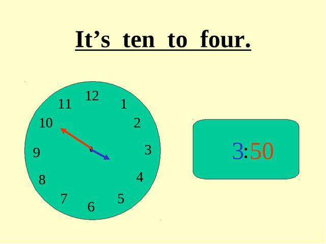 : 3 50 It's ten to four.