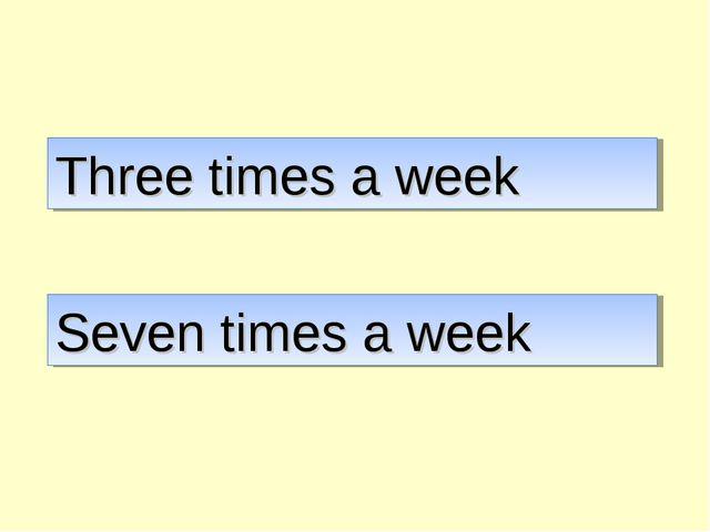Three times a week Seven times a week