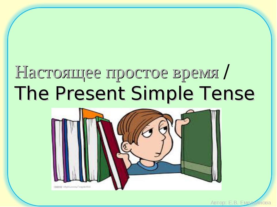 Автор: Е.В. Емельянова Настоящее простое время / The Present Simple Tense