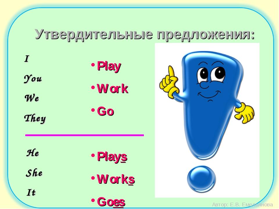 Автор: Е.В. Емельянова Утвердительные предложения: I You We They Play Work Go...