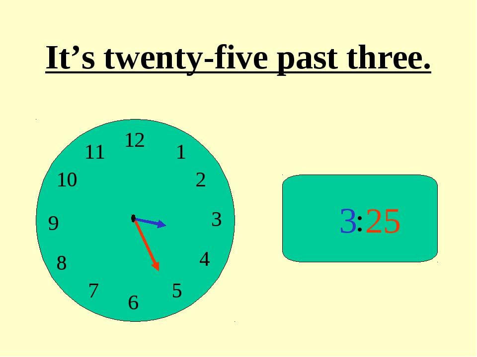 : 3 25 It's twenty-five past three.