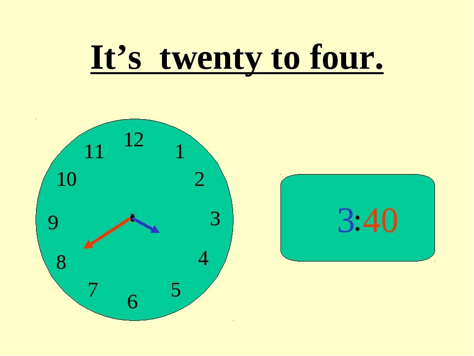 : 3 40 It's twenty to four.