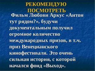 РЕКОМЕНДУЮ ПОСМОТРЕТЬ Фильм Любови Аркус «Антон тут рядом?», будучи документа