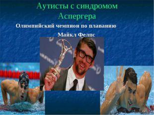 Аутисты с синдромом Аспергера Олимпийский чемпион по плаванию Майкл Фелпс