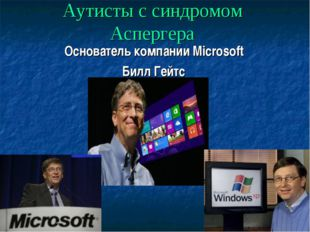 Аутисты с синдромом Аспергера Основатель компании Microsoft Билл Гейтс