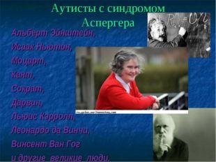 Аутисты с синдромом Аспергера Альберт Эйнштейн, Исаак Ньютон, , Моцарт, Кант,