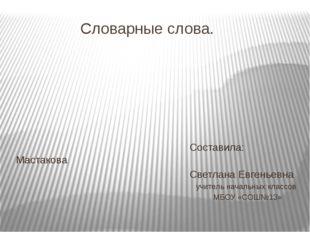 Словарные слова. Составила: Мастакова Светлана Евгеньевна учитель начальных