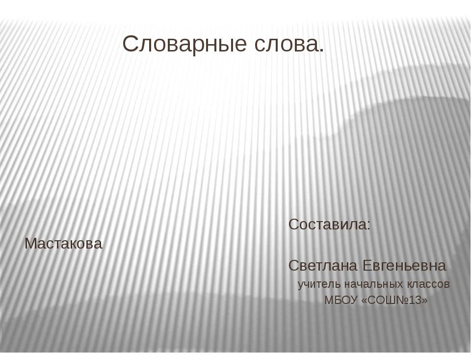 Словарные слова. Составила: Мастакова Светлана Евгеньевна учитель начальных...
