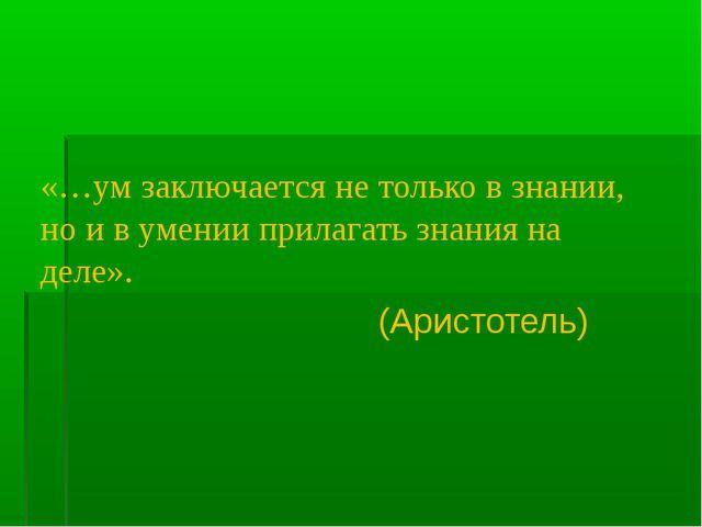 «…ум заключается не только в знании, но и в умении прилагать знания на деле»....
