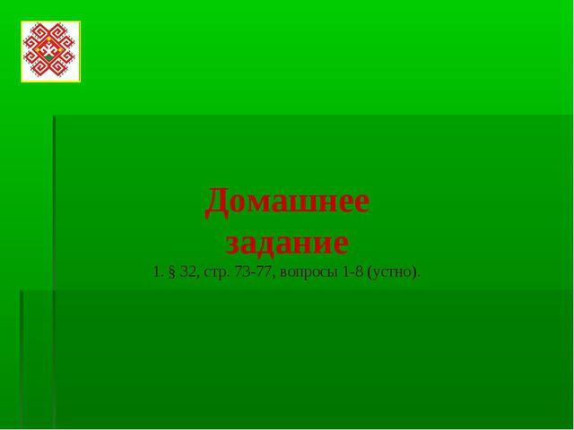 Домашнее задание § 32, стр. 73-77, вопросы 1-8 (устно).