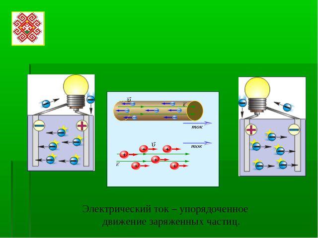 Электрический ток – упорядоченное движение заряженных частиц.
