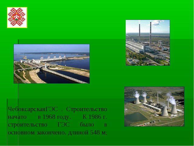 ЧебоксарскаяГЭС . Строительство начато в1968году. К1986г. строительство...