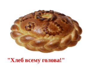 """""""Хлеб всему голова!"""""""