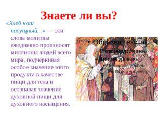 Знаете ли вы? «Хлеб наш насущный…»— эти слова молитвы ежедневно произносят м