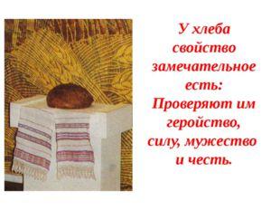 У хлеба свойство замечательное есть: Проверяют им геройство, силу, мужество и