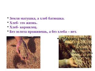 Земля матушка, а хлеб батюшка. Хлеб- это жизнь. Хлеб- кормилец. Без золота пр