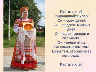 Растите хлеб! Выращивайте хлеб! Он – смех детей, Он – радость мирных дней. О