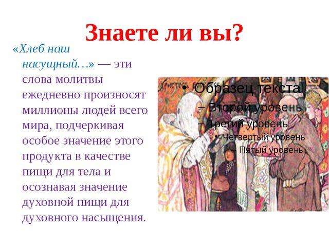 Знаете ли вы? «Хлеб наш насущный…»— эти слова молитвы ежедневно произносят м...