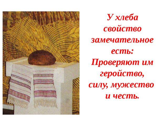 У хлеба свойство замечательное есть: Проверяют им геройство, силу, мужество и...