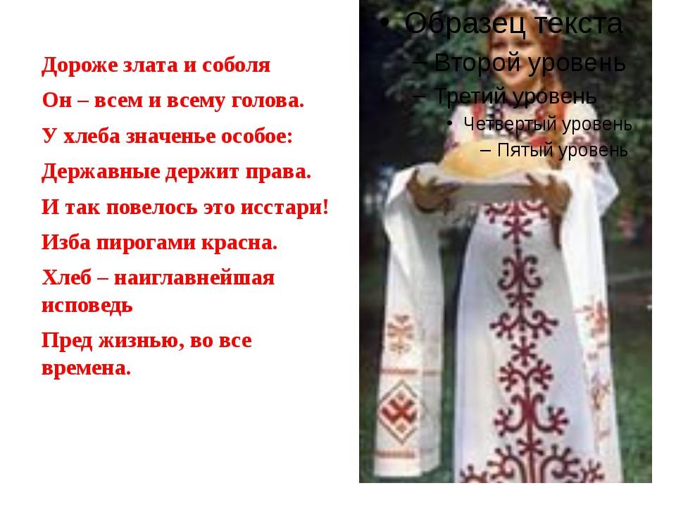 Дороже злата и соболя Он – всем и всему голова. У хлеба значенье особое: Дер...