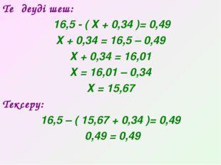 Теңдеуді шеш: 16,5 - ( Х + 0,34 )= 0,49 Х + 0,34 = 16,5 – 0,49 Х + 0,34 = 16,