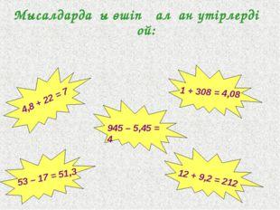 Мысалдардағы өшіп қалған үтірлерді қой: 12 + 9,2 = 212 1 + 308 = 4,08 53 – 17