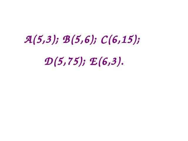 А(5,3); B(5,6); С(6,15); D(5,75); E(6,3).
