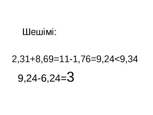 Шешімі: 2,31+8,69=11-1,76=9,24