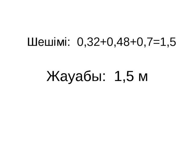 Шешімі: 0,32+0,48+0,7=1,5 Жауабы: 1,5 м
