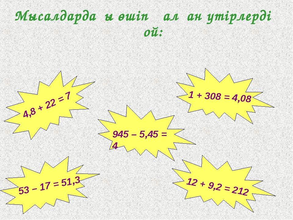 Мысалдардағы өшіп қалған үтірлерді қой: 12 + 9,2 = 212 1 + 308 = 4,08 53 – 17...