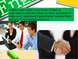I believe that English is our future. It helps us understand people from othe