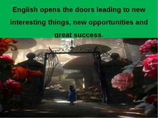 English opens the doors leading to new interesting things, new opportunities