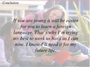 Conclusion If you are young it will be easier for you to learn a foreign lang