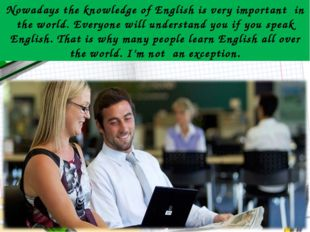 Nowadays the knowledge of English is very important in the world. Everyone wi